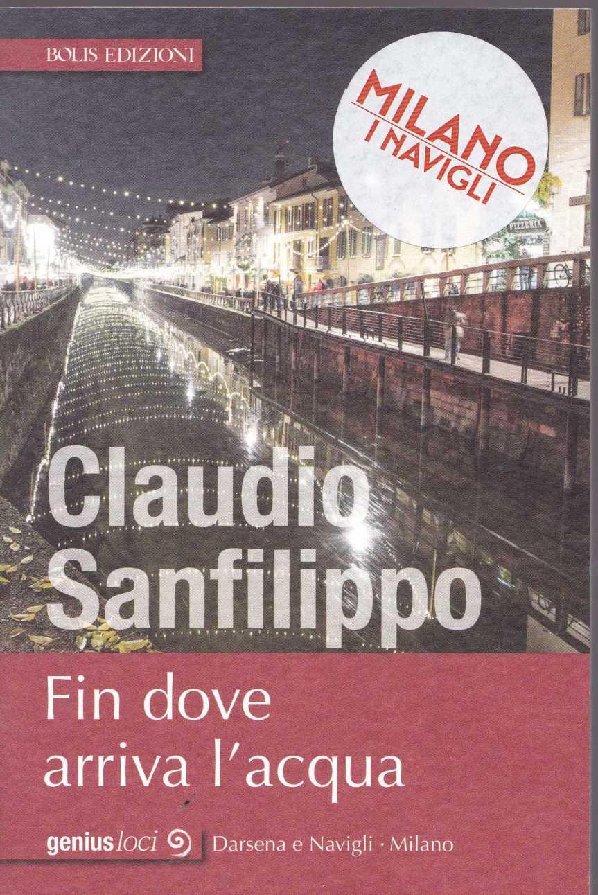 SANFILIPPO CLAUDIO, Fin dove arriva l'acqua. Milano: Darsena e i Navigli, Bolis edizioni, collana Genius Loci,2018