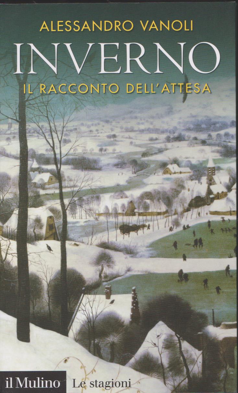 VANOLI Alessandro, Inverno. Il racconto dell'attesa, Il Mulino, p. 210, 2018. Indice dellibro
