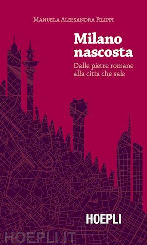 FILIPPI Manuela Alessandra, MILANO NASCOSTA. Dalle pietre romane alla città che sale, Hoepli,2019