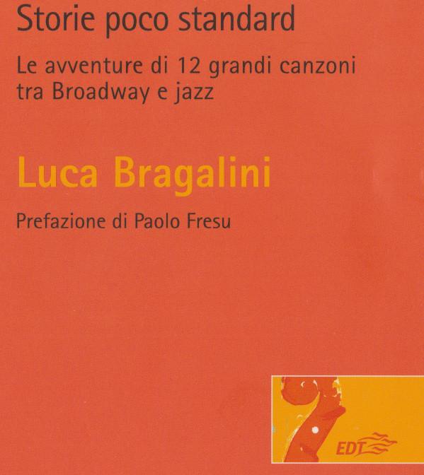 Storie poco standard. Le avventure di 12 grandi  canzoni tra Broadway e jazz, di Luca BRACALINI. Prefazione di Paolo Fresu, EDT editore, 2013. Indice dellibro