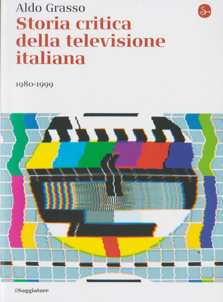 GRASSO ALDO, Storia critica della televisione italiana: volume 1: 1954-1979; volume 2:1980-1999; volume 3: 2000-2018, Il Saggiatore,  2019. Indici deilibri