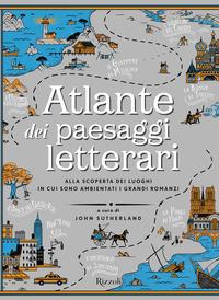 Atlante dei paesaggi letterari: alla scoperta dei luoghi in cui sono ambientati i grandi romanzi, a cura di John Sutherland, Rizzoli,2018