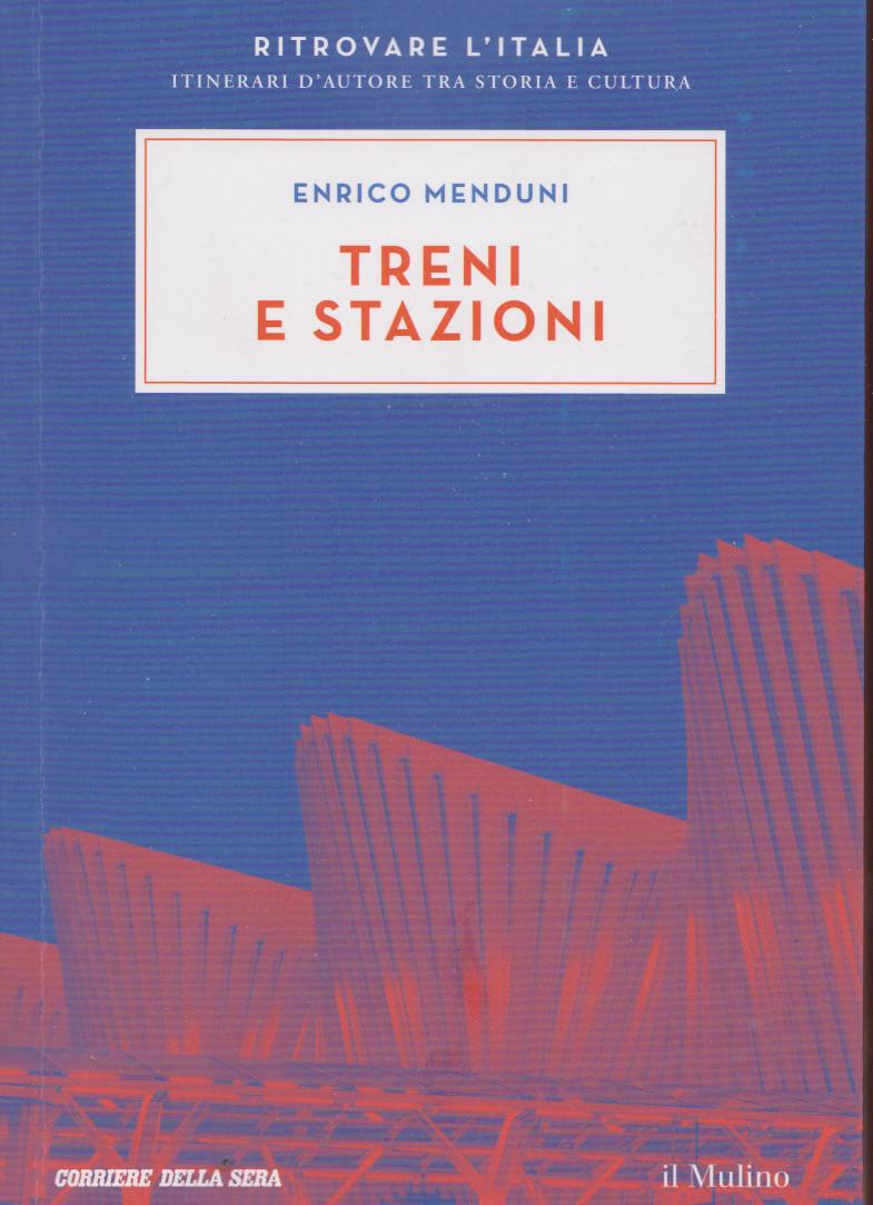 MENDUNI Enrico, Treni e stazioni, Corriere della Sera/Il Mulino, 2020. Indice dellibro